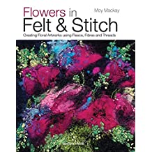Flowers in Felt & Stitch: Creating Floral Artworks Using Fleece, Fibres and Threads