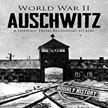 World War II Auschwitz: A History from Beginning to End Audiobook by Hourly History Narrated by Stephen Paul Aulridge Jr