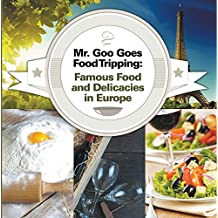 Mr. Goo Goes Food Tripping: Famous Food and Delicacies in Europe: European Food Guide for Kids (Children's Explore the World Books Book 2)