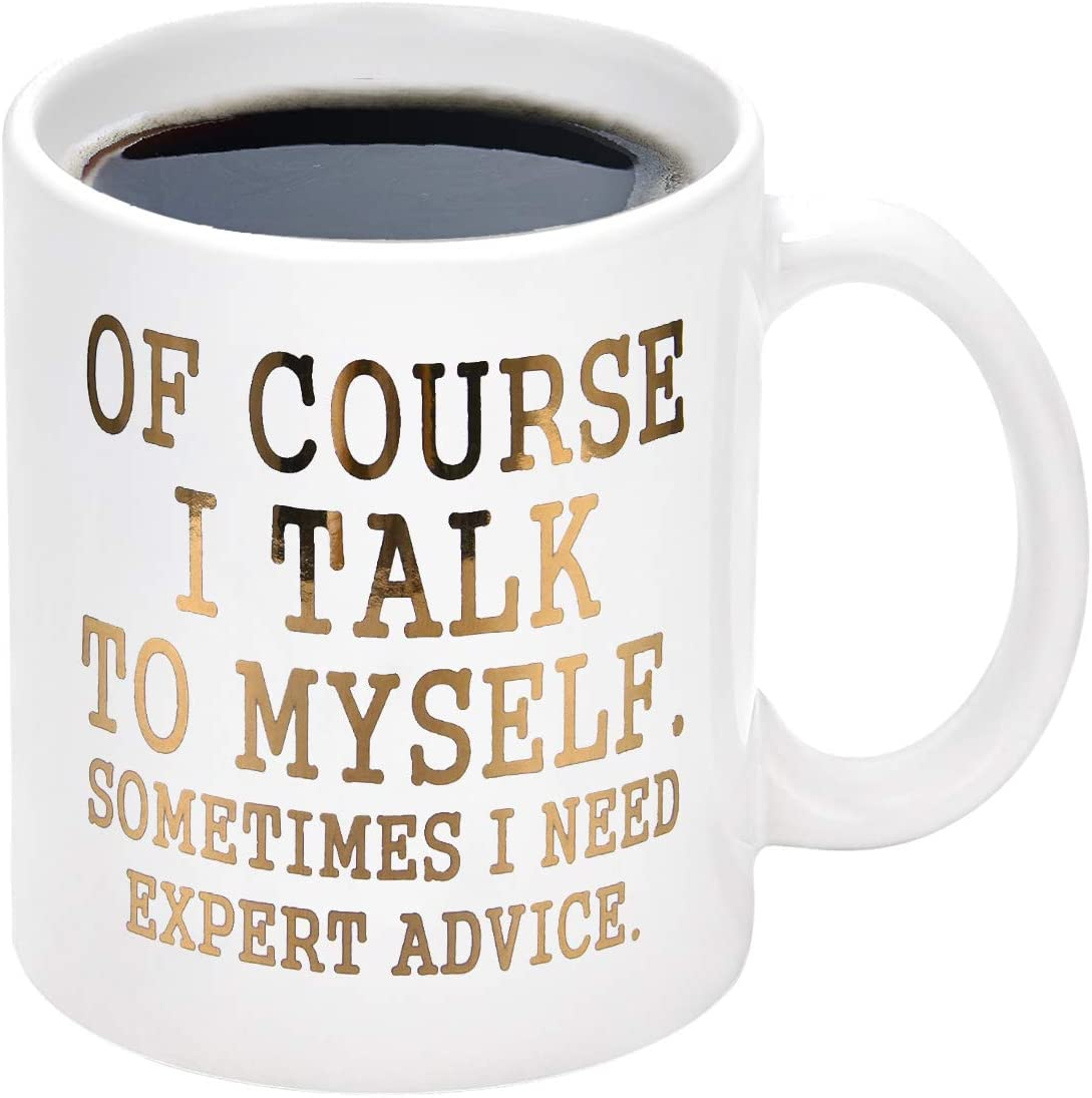 Funny Coffee Mug Of Course I Talk To Myself Sometimes I Need Expert Advice Novelty Gift for Coworker Friends Boss Christmas Thanksgiving Gifts for Men Women Printing with Gold 11Oz