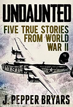 Undaunted: Five True Stories from World War II (A Short Read) by [Bryars, J. Pepper]