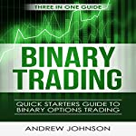 Binary Options: Quick Starters Guide to Binary Options Trading: Quick Starters Guide to Trading, Book 4 | Andrew Johnson
