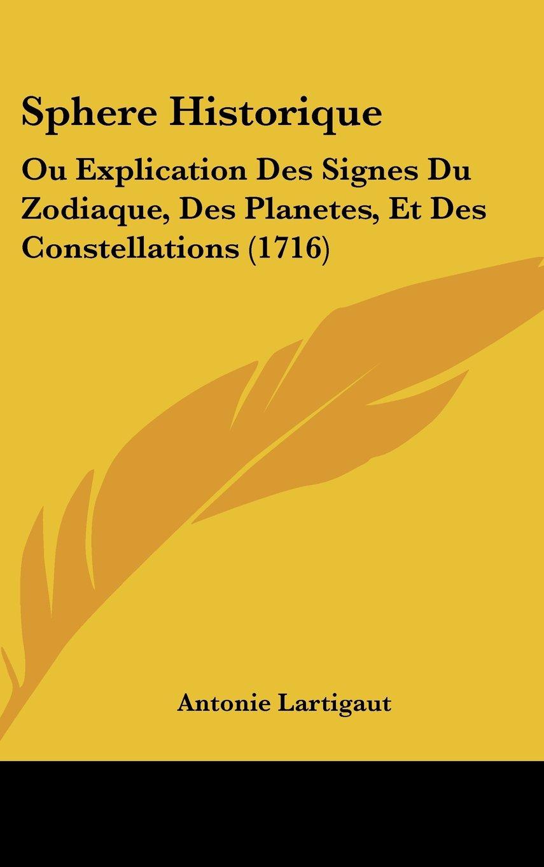 Read Online Sphere Historique: Ou Explication Des Signes Du Zodiaque, Des Planetes, Et Des Constellations (1716) (French Edition) pdf