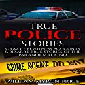True Police Stories: Crazy Eyewitness Accounts & Bizarre True Stories of the Paranormal Kind Audiobook by William Myron Price Narrated by Mark Rossman