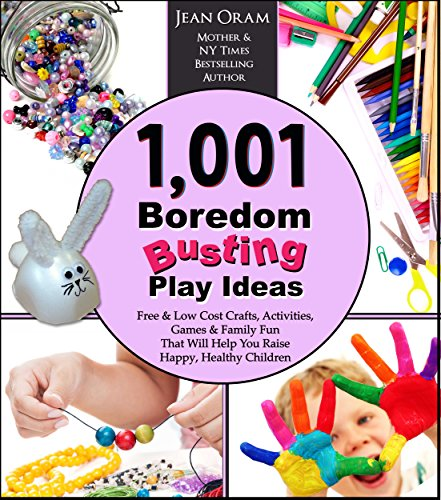 1,001 Boredom Busting Play Ideas: Free and Low Cost Crafts, Activities, Games and Family Fun That Will Help You Raise Happy, Healthy Children (It's All Kid's Play Book 1)