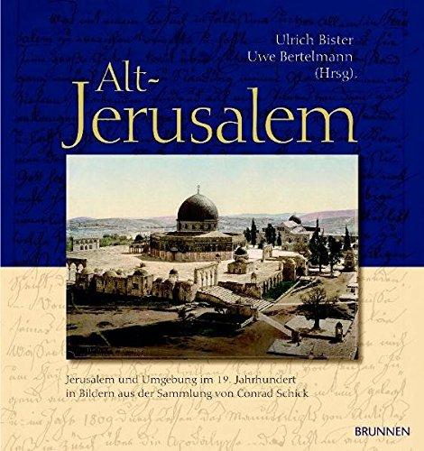 Alt-Jerusalem: Jerusalem und Umgebung im 19. Jahrhundert in Bildern aus der Sammlung von Conrad Schick