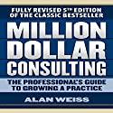Million Dollar Consulting: The Professional's Guide to Growing a Practice, Fifth Edition Audiobook by Alan Weiss Narrated by Scott Pollak