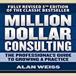 Million Dollar Consulting: The Professional's Guide to Growing a Practice, Fifth Edition | Alan Weiss