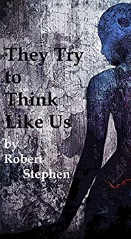 They Try to Think Like Us: Inside lies a deadly secret-not everyone is human by [Stephen, Robert]
