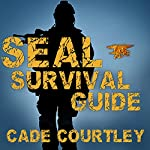 Seal Survival Guide: A Navy Seal's Secrets to Surviving Any Disaster | Cade Courtley