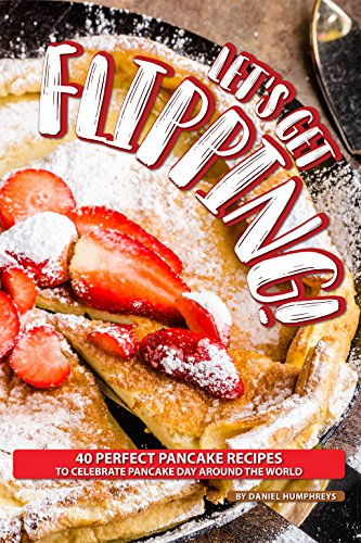 Let's Get Flipping!: 40 Perfect Pancake Recipes to Celebrate Pancake Day Around the World by Daniel Humphreys