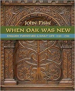 When Oak Was New English Furniture And Daily Life 1530 1700 John Fiske 9780975456927 Amazon Books