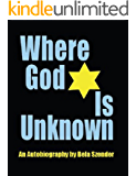 Where God Is Unknown: Surviving the Holocaust & Living to Tell the Truth of the Horrific Realities