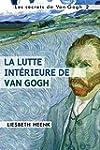 La lutte int�rieure de Van Gogh: Sa v...