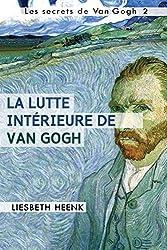 La lutte intérieure de Van Gogh: Sa vie, son œuvre et sa maladie mentale (Les secrets de Van Gogh t. 2) (French Edition)
