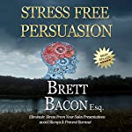 Stress Free Persuasion: Eliminate Stress from Sales Presentations, Avoid Slumps & Prevent Burnout | Brett Bacon Esq.
