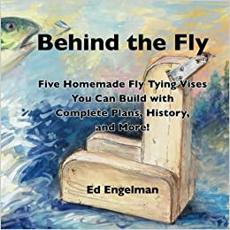 Behind the Fly Five Homemade Fly Tying Vises You Can Build with Complete Plans, History, and More!