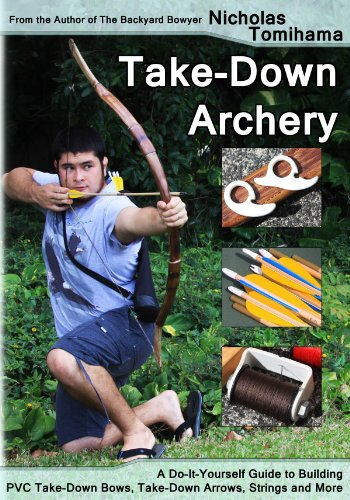 Take-Down Archery: A Do-It-Yourself Guide to Building PVC Take-Down Bows, Take-Down Arrows, Strings and More by [Tomihama, Nicholas]
