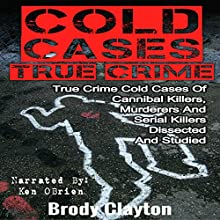 Cold Cases True Crime: True Crime Cold Cases of Cannibal Killers, Murderers and Serial Killers Dissected and Studied Audiobook by Brody Clayton Narrated by Ken O'Brien