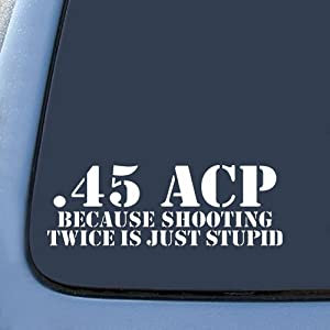 .45 ACP Because Shooting Twice is just STUPID Military Sticker Decal Notebook Car Laptop 8