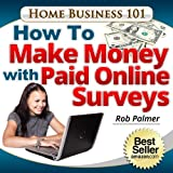 How To Make Money With Paid Online Surveys: Get Paid To Fill in Simple Forms Online (Home Business 101 Book 4)