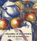 Cezanne in the Studio: Still Life in Watercolors
