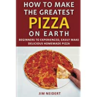 How to Make the Greatest Pizza on Earth: Beginners to experienced, easily make delicious homemade pizza