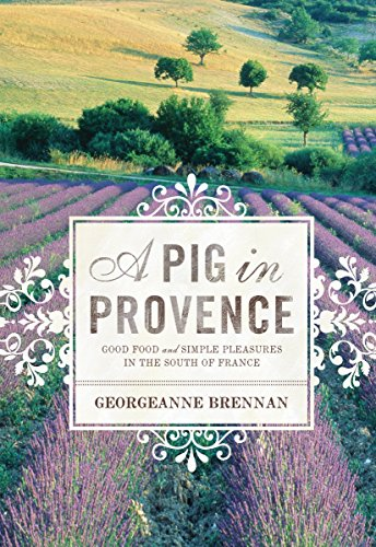 A Pig in Provence: Good Food and Simple Pleasures in the South of France by Georgeanne Brennan