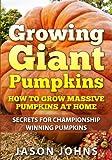 Growing Giant Pumpkins - How To Grow Massive Pumpkins At Home: Secrets For Championship Winning Giant Pumpkins (Inspiring Gardening Ideas) (Volume 10)