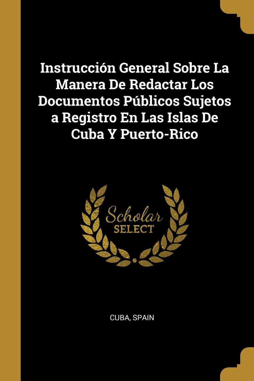Instrucción General Sobre La Manera de Redactar Los Documentos Públicos Sujetos a Registro En Las Islas de Cuba Y Puerto-Rico (Spanish Edition) (Spanish) ...