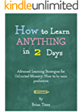 How to Learn Anything in 2 Days: Advanced Learning Strategies for Unlimited Memory: How to be more productive