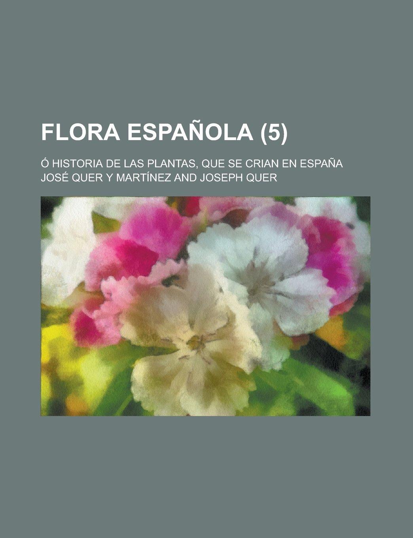 Flora Espanola; O Historia de Las Plantas, Que Se Crian En Espana 5: Amazon.es: Quer, Joseph, Mart?nez, Jos? Quer y, Martinez, Jose Quer y: Libros