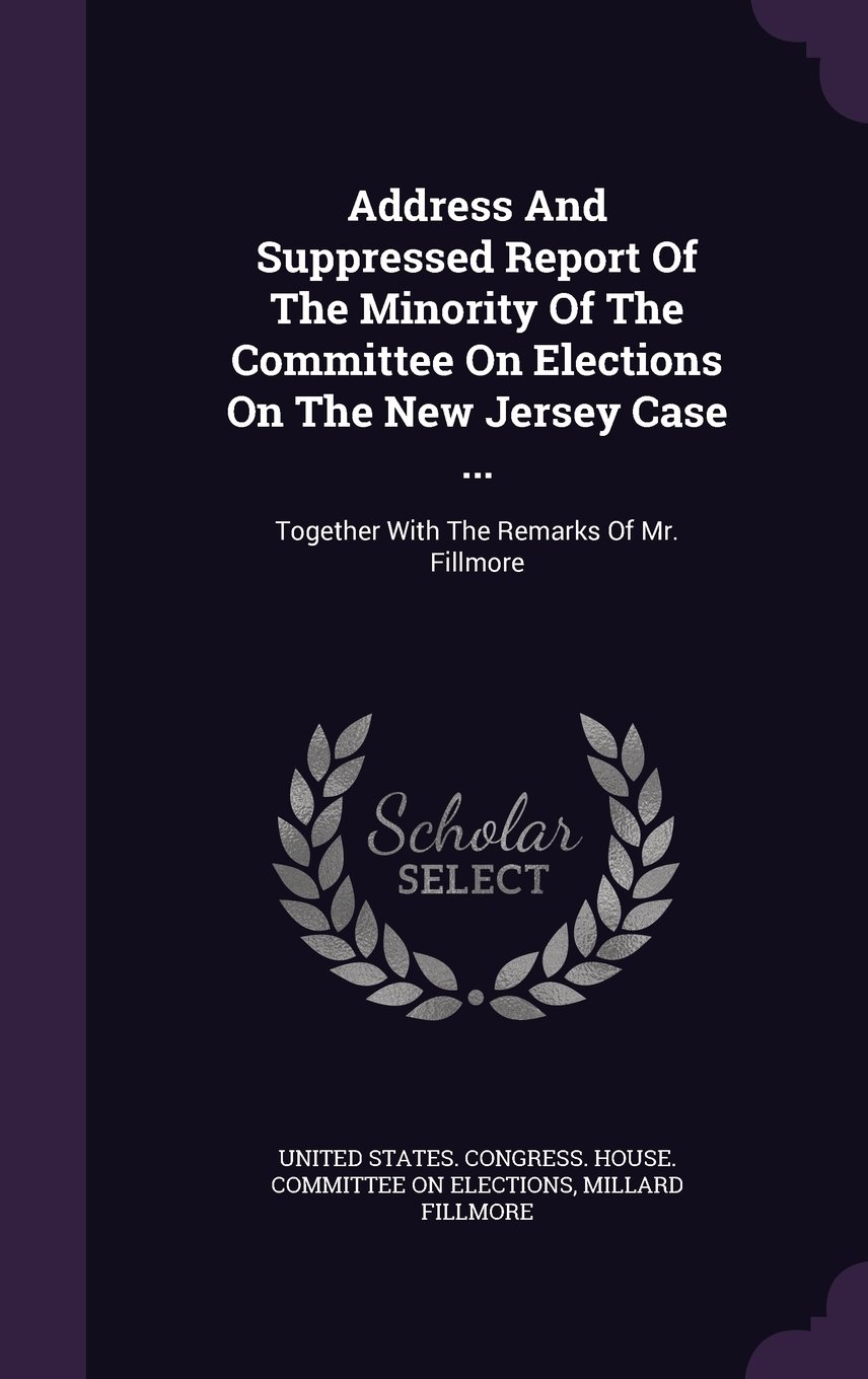 Read Online Address And Suppressed Report Of The Minority Of The Committee On Elections On The New Jersey Case ...: Together With The Remarks Of Mr. Fillmore pdf epub
