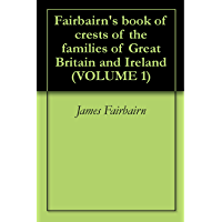 Fairbairn's book of crests of the families of Great Britain and Ireland (VOLUME 1)