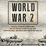 World War II: Discover the History of World War 2 and the Powerful Lessons You Can Learn and How to Apply Them to Your Daily Life | Rebecca Hartman