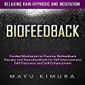 Biofeedback: Guided Meditation to Practice Biofeedback Therapy and Neurofeedback for Self-Improvement, Self-Discovery and Self-Enhancement via Relaxing Rain Hypnosis and Meditation Speech by Mayu Kimura Narrated by Natalie Burman