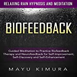 Biofeedback: Guided Meditation to Practice Biofeedback Therapy and Neurofeedback for Self-Improvement, Self-Discovery and Self-Enhancement via Relaxing Rain Hypnosis and Meditation