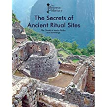 The Secrets of Ancient Ritual Sites: the Citadel of Machu Picchu and Stonehenge (Secrets of History)