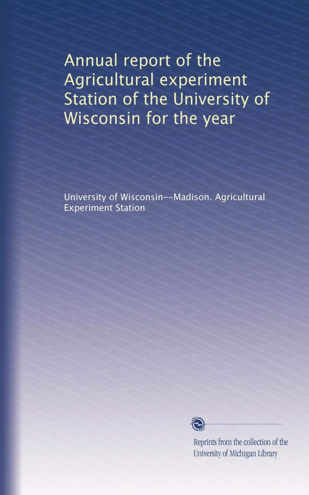 Read Online Annual report of the Agricultural experiment Station of the University of Wisconsin for the year (Volume 6) ebook