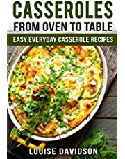 Casseroles: From Oven to Table Easy Everyday Casserole Recipes