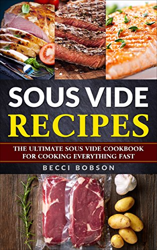 Sous Vide Cookbook: The Ultimate Sous Vide Cookbook for cooking (Sous vide coobook, Sous vide recipes, sous vide,) by Becci Bobson