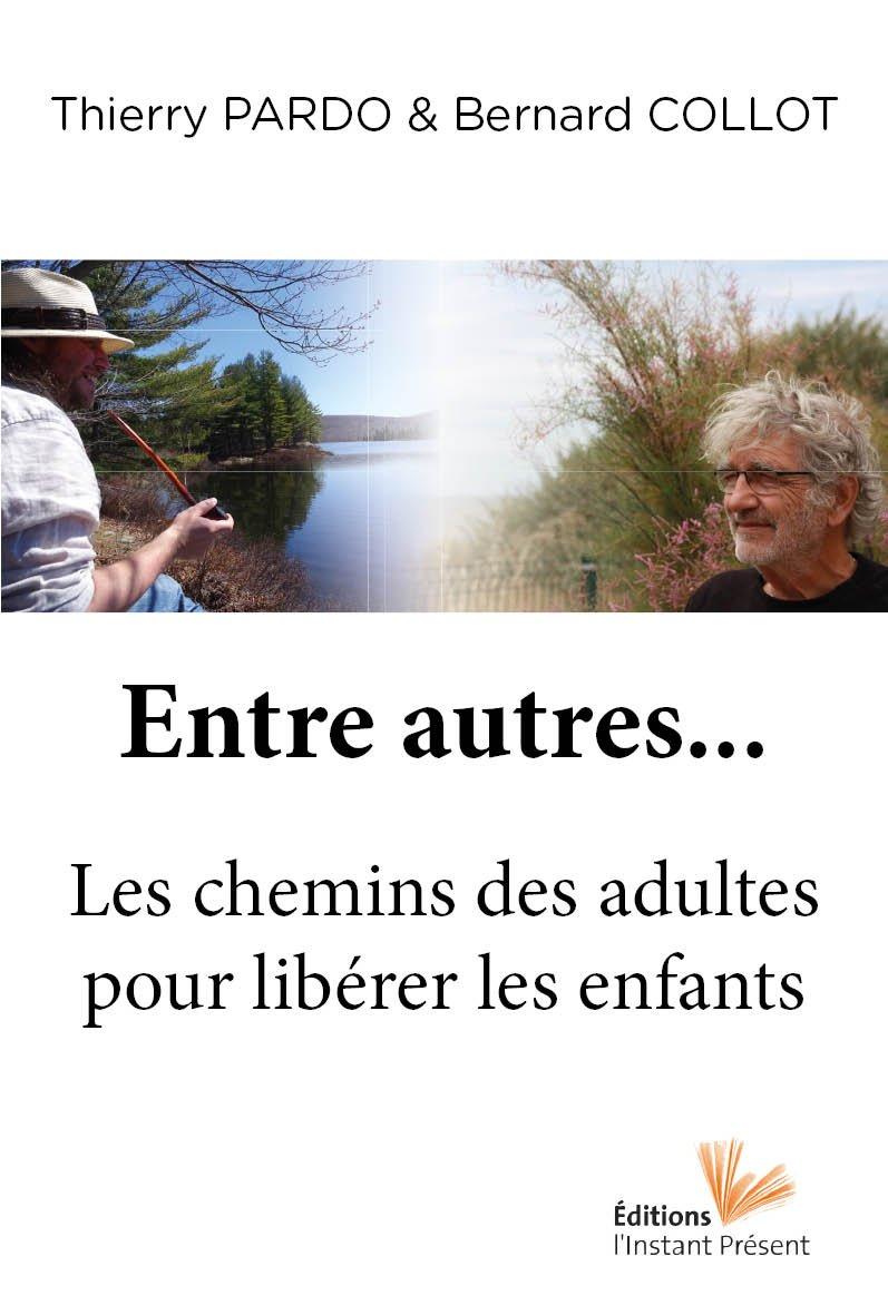 Entre autres... Le chemin des adultes pour libérer les enfants Broché – 15 octobre 2017 Thierry Pardo Bernard Collot L'Instant Présent 2916032770