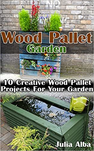 Wood Pallet Garden: 10 Creative Wood Pallet Projects For Your Garden: (Wood Pallet, DIY projects, DIY household hacks, DIY projects for your home) (Upcycling ... projects for your home and everyday life)