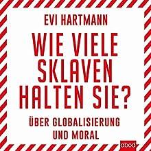 Wie viele Sklaven halten Sie? Über Globalisierung und Moral Hörbuch von Evi Hartmann Gesprochen von: Claudia Burges
