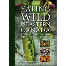 Eating Wild in Eastern Canada: A Guide to Foraging the Forests, Fields and Shorelines