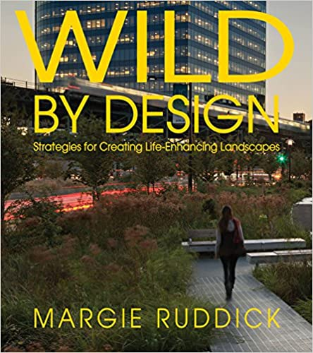 Wild By Design: Strategies for Creating Life-Enhancing Landscapes 2nd  Edition - Wild By Design: Strategies For Creating Life-Enhancing Landscapes