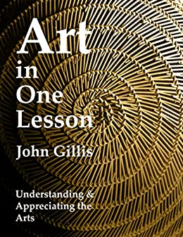 Art in One Lesson: Understanding and Appreciating the Arts by [Gillis, John]