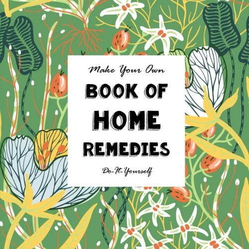 Make Your Own Book of Home Remedies: Do It Yourself (Notebooks for Creative People) (Volume 10)