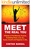 MEET THE REAL YOU: A Recipe To Find Meaning, Purpose...Everlasting Peace, Love, Joy...Success, Growth And Happiness in…