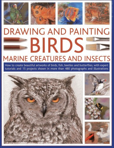 Drawing And Painting Birds, Marine Creatures and Insects: How to create beautiful artworks of birds, fish, beetles and butterflies, with expert ... more than 480 photographs and illustrations
